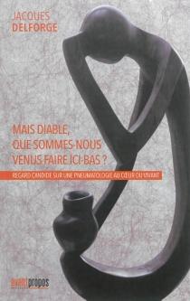 Mais diable, que sommes-nous venus faire ici-bas ? : regard candide sur une pneumatologie au coeur du vivant - JacquesDelforge