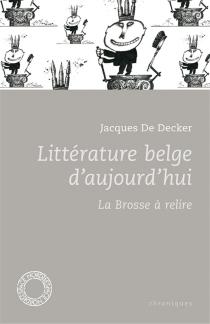 Littérature belge d'aujourd'hui : la brosse à relire : chroniques - JacquesDe Decker