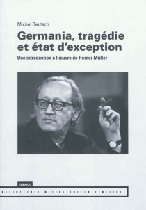 Germania, tragédie et état d'exception : une introduction à l'oeuvre de Heiner Müller - Michel Deutsch