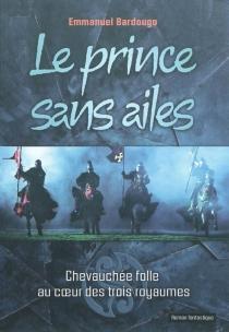 Le prince sans ailes : chevauchée folle au coeur des trois royaumes - EmmanuelBardougo