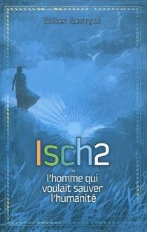 Isch2 ou L'homme qui voulait sauver l'humanité - GillesGeorgel