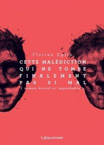Cette malédiction qui ne tombe finalement pas si mal : roman brutal et improbable - FlorianEglin
