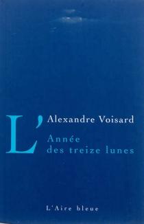 L'année des treize lunes : récit - AlexandreVoisard