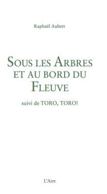 Sous les arbres et au bord du fleuve| Suivi de Toro, toro ! - RaphaëlAubert
