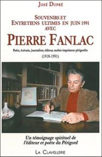 Souvenirs et entretiens ultimes en juin 1991 avec Pierre Fanlac (1918-1991) : poète, écrivain, journaliste, éditeur, maître-imprimeur périgourdin : un témoignage spirituel de l'éditeur et poète du Périgord - JoséDupré