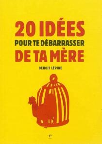 20 idées pour te débarrasser de ta mère - BenoîtLépine