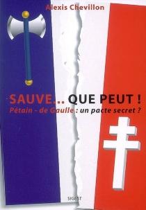 Sauve... que peut ! : sauver la France et les Français ! : Pétain-de Gaulle : un pacte secret ? - AlexisChevillon