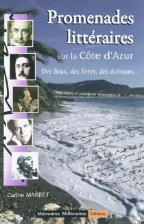 Promenades littéraires sur la Côte d'Azur : des lieux, des livres, des écrivains... - CarineMarret