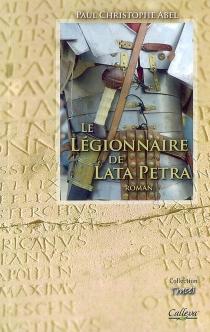 Le légionnaire de Lata Petra : itinéraire d'un soldat romain du IIe siècle : roman historique - Paul ChristopheAbel