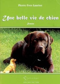 Une belle vie de chien - Pierre-YvesLaurioz