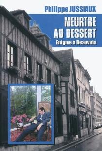 Meurtre au dessert : énigme à Beauvais - PhilippeJussiaux
