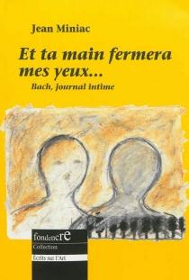 Et ta main fermera mes yeux... : pages de journal, réflexions sur l'art et autres récits imaginaires de Jean-Sébastien Bach - JeanMiniac