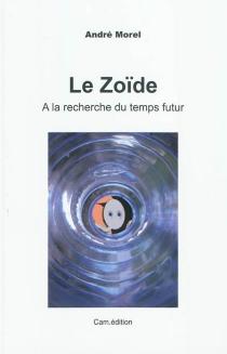Le zoïde : épopée d'un spermatozoïde à la recherche du temps futur - AndréMorel