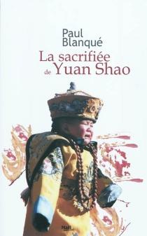 La sacrifiée de Yuan Shao : roman d'un voyage en terre chinoise - PaulBlanqué
