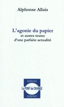 L'agonie du papier : et autres textes d'une parfaite actualité - AlphonseAllais