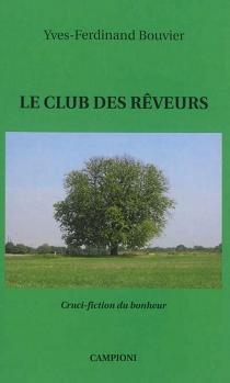 Le club des rêveurs : cruci-fiction du bonheur - Yves-FerdinandBouvier