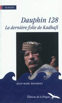 Dauphin 128 : la dernière folie de Kadhafi - Jean-MarcBourdet
