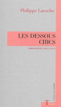 Les dessous chics : chroniques 2005-2010 - PhilippeLacoche