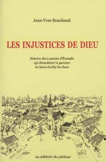 Les injustices de Dieu : histoire des 9 paroles d'Evangile qui ébranlèrent la paroisse de Saint-Juvilly-les-Eaux - Jean-YvesBouchaud