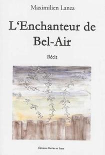 L'enchanteur de Bel-Air : récit - MaximilienLanza