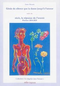 Génie du silence que la danse jusqu'à l'amour| Suivi de Récit, la réponse de l'avenir : poèmes 2014-2015 - AnneMounic
