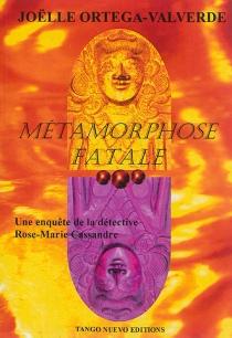 Métamorphose fatale : une enquête de la détective Rose-Marie Cassandre - JoëlleOrtega-Valverde
