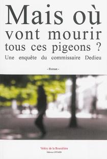 Mais où vont mourir tous ces pigeons ? : une enquête du commissaire Dedieu - Valéry deLa Bouralière