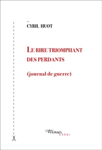 Le rire triomphant des perdants : journal de guerre - Cyril Huot