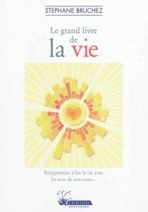 Le grand livre de la vie : réapprendre à lire la vie avec les sens de son coeur... - StéphaneBruchez