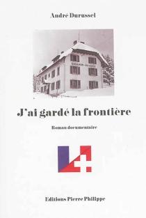 J'ai gardé la frontière : roman documentaire - AndréDurussel