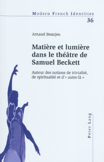Matière et lumière dans le théâtre de Samuel Beckett : autour des notions de trivialité, de spiritualité et d'autre-là - ArnaudBeaujeu