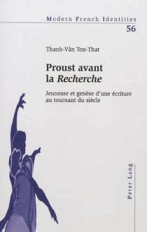 Proust avant la Recherche : jeunesse et genèse d'une écriture au tournant du siècle - Thanh-VânTon-That