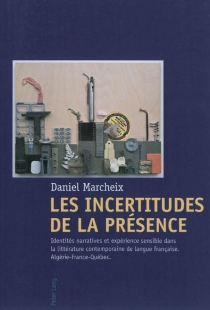 Les incertitudes de la présence : identités narratives et expérience sensible dans la littérature contemporaine de langue française : Algérie, France, Québec - DanielMarcheix