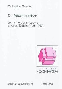 Du fatum au divin : le mythe dans l'oeuvre d'Alfred Döblin : 1935-1957 - CatherineGouriou