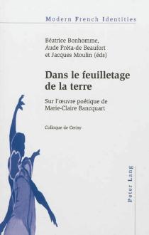 Dans le feuilletage de la terre : sur l'oeuvre poétique de Marie-Claire Bancquart - Centre culturel international . Colloque (2011)
