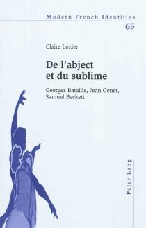 De l'abject et du sublime : Georges Bataille, Jean Genet, Samuel Beckett - ClaireLozier