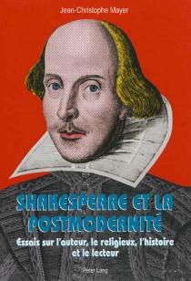 Shakespeare et la postmodernité : essais sur l'auteur, le religieux, l'histoire et le lecteur - Jean-ChristopheMayer