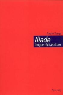 Iliade : langue, récit, écriture : l'épopée homérique et l'invention de la citoyenneté - AndréSauge