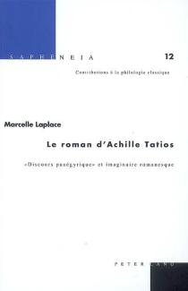 Le roman d'Achille Tatios : discours panégyrique et imaginaire romanesque - MarcelleLaplace