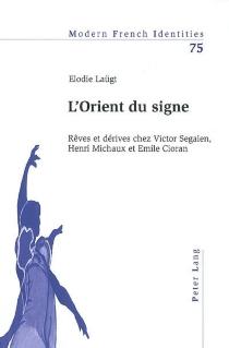 L'Orient du signe : rêves et dérives chez Victor Segalen, Henri Michaux et Emile Cioran - ElodieLaügt