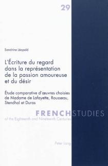 L'écriture du regard dans la représentation de la passion amoureuse et du désir : étude comparative d'oeuvres choisies de Madame de Lafayette, Rousseau, Stendhal et Duras - SandrineLéopold