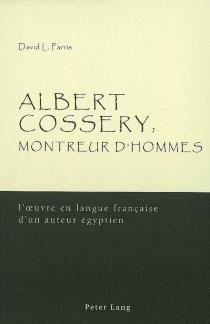 Albert Cossery, montreur d'hommes : l'oeuvre en langue française d'un auteur égyptien - David L.Parris