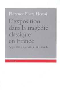 L'exposition dans la tragédie classique en France : approche pragmatique et textuelle - FlorenceEpars Heussi
