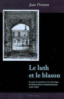 Le luth et le blason : les sens, la sensation et le moi lyrique de Thomas Wyatt à Edmund Spenser (1527-1595) - JeanPironon