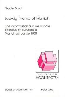 Ludwig Thoma et Munich : une contribution à la vie sociale, politique et culturelle à Munich autour de 1900 - NicoleDurot