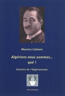 Algériens nous sommes... qué ! : histoire de l'algérianisme - MauriceCalmein