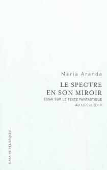 Le spectre en son miroir : essai sur le texte fantastique au siècle d'or - MariaAranda