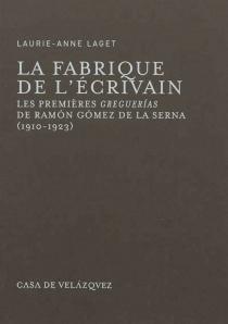 La fabrique de l'écrivain : les premières greguerias de Ramon Gomez de la Serna : 1910-1923 - Laurie-AnneLaget