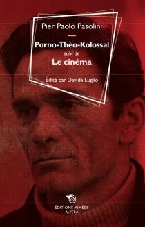 Porno-Théo-Kolossal| Suivi de Le cinéma - Pier PaoloPasolini