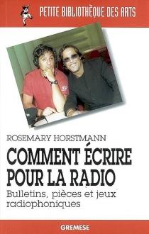 Comment écrire pour la radio : bulletins, pièces et jeux radiophoniques - RosemaryHorstmann